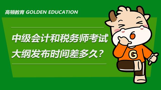 中级会计和税务师考试大纲发布时间差多久?