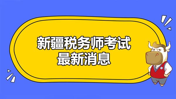 新疆税务师考试最新消息:3月20日至21日举行考试!
