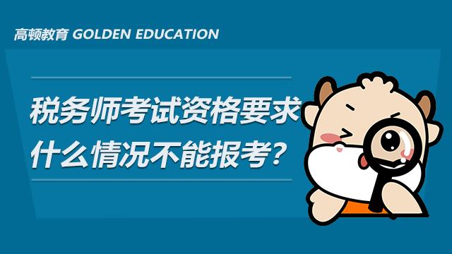 税务师考试资格要求有哪些?什么情况不能报考?
