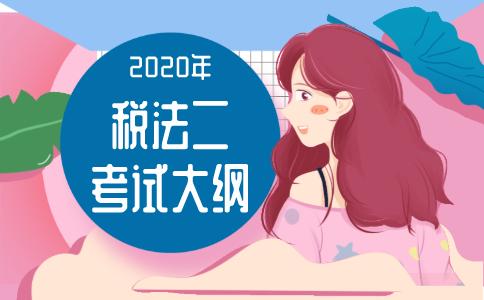 2020年《税法(Ⅱ)》考试大纲!