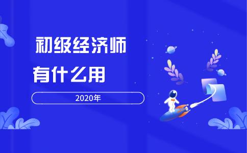 2020年初级经济师有什么用