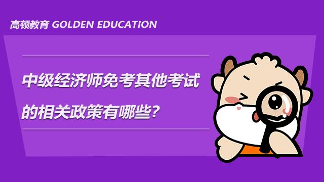 中级经济师免考其他考试的相关政策有哪些?