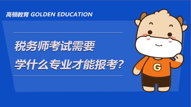 税务师考试需要学什么专业才能报考?