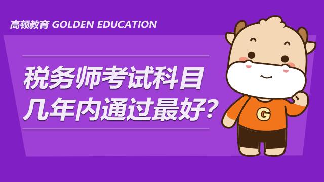 税务师考试科目几年内通过最好?考试科目如何搭配?