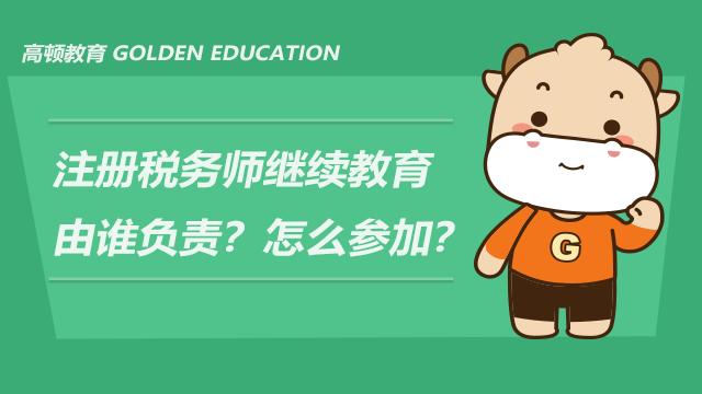 注册税务师继续教育由谁负责?怎么参加?