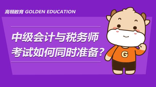 2021年中级会计与税务师考试如何同时准备?