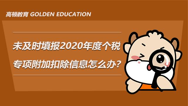 未及时填报2020年度个税专项附加扣除信息怎么办?