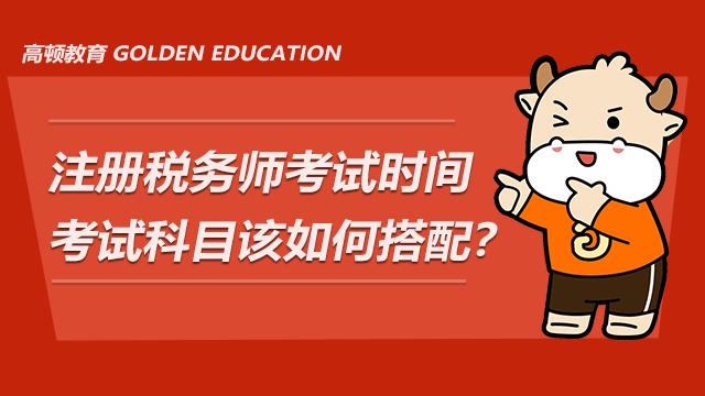 注册税务师考试时间及考试科目该如何搭配?