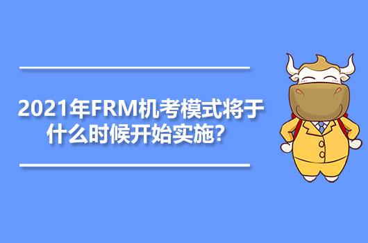 2021年FRM机考模式将于什么时候开始实施?