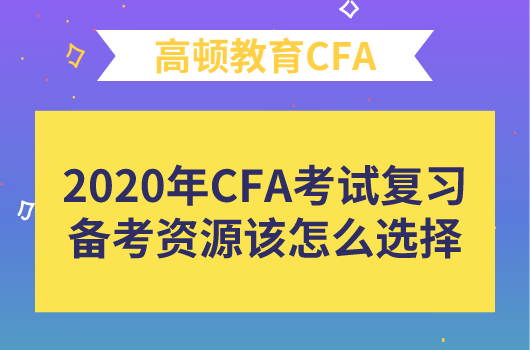 高顿问答·2020年CFA考试复习备考资源该怎么选择?