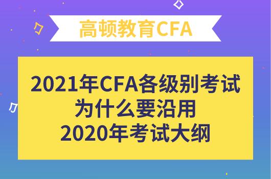 2021年CFA各级别考试为什么要沿用2020年的考试大纲?