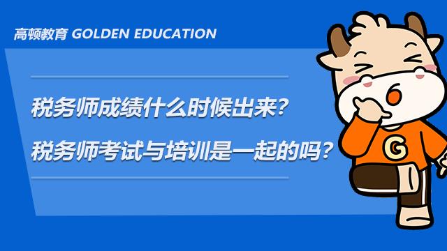 税务师成绩什么时候出来?税务师考试与培训是一起的吗?