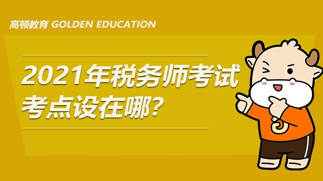 2021年税务师考试考点设在哪?
