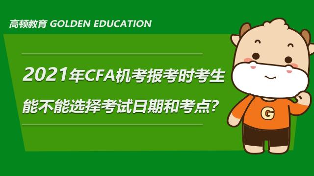 2021年CFA机考报考考生能不能选考试日期和考点?