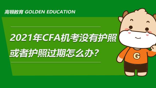 2021年CFA机考没有护照或者护照过期怎么办?