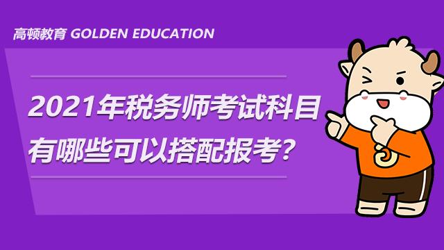 2021年稅務師考試科目有哪些可以搭配報考?
