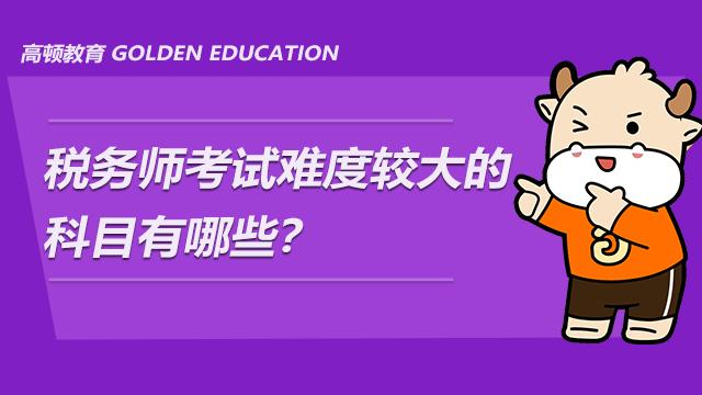 税务师考试难度较大的科目有哪些?