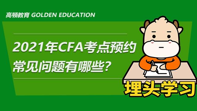 2021年CFA考点预约常见问题有哪些?
