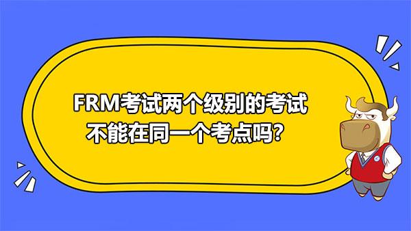 FRM考试两个级别的考试不能在同一个考点吗?