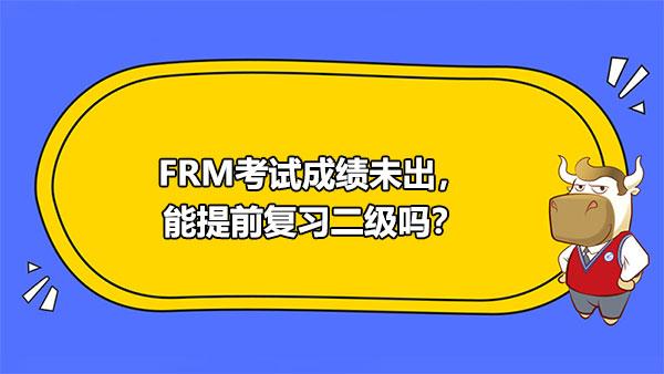 FRM考试成绩未出,能提前复习二级吗?