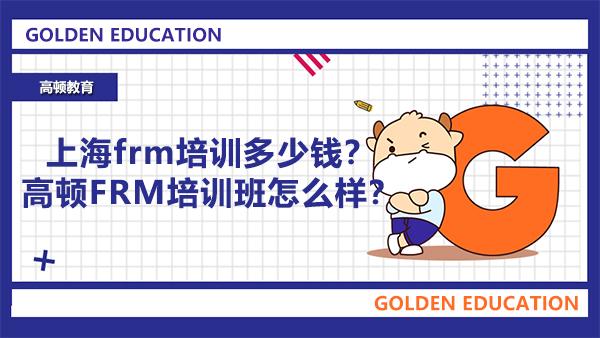上海frm培训多少钱?高顿FRM培训班怎么样?
