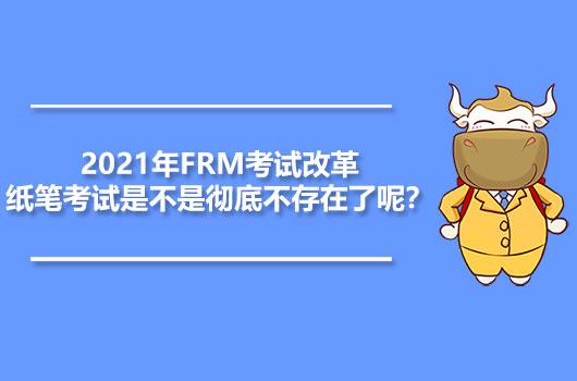 2021年FRM考试改革,纸笔考试是不是彻底不存在了呢?