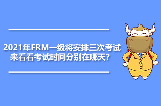 2021年FRM一級將安排三次考試,來看看考試時間分別在哪天?