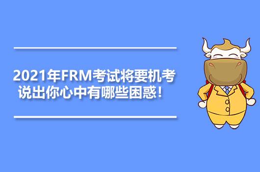 2021年FRM考试将要机考,说出你心中有哪些困惑!