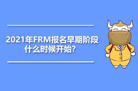 2021年FRM报名早期阶段什么时候开始?