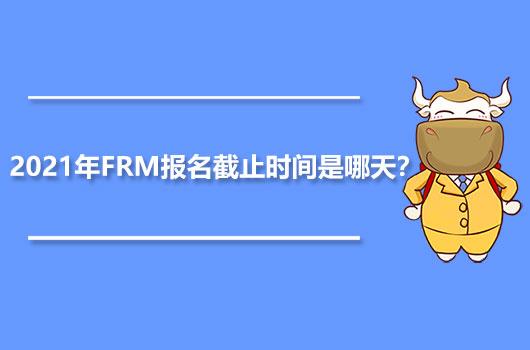 2021年FRM報名截止時間是哪天?