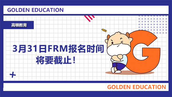 重要提醒:3月31日FRM报名时间将要截止!!!