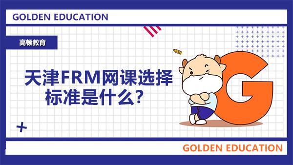 天津FRM网课选择标准是什么?FRM考试时间在哪天?