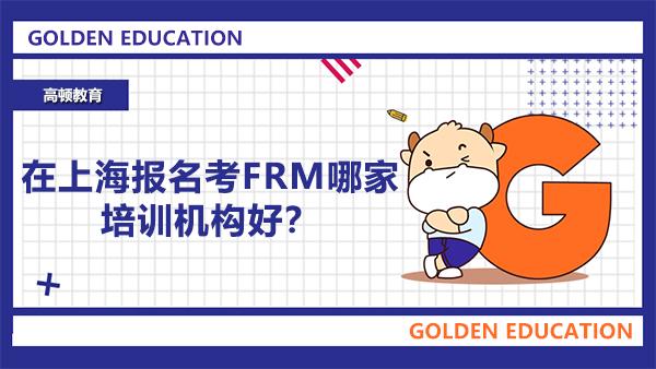 在上海报名考FRM哪家培训机构好?