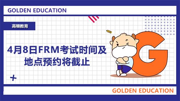 4月8日FRM考试时间及地点预约将截止,还未预约的快安排上!