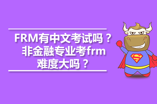FRM有中文考试吗?非金融专业考frm难度大吗?