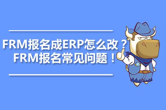 FRM报名成ERP怎么改?FRM报名常见问题!