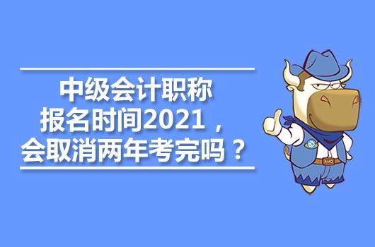 中级会计职称报名时间2021,会取消两年考完吗?
