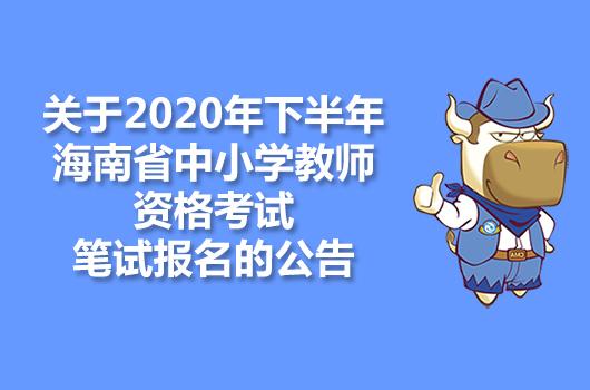 关于2020年下半年海南省中小学教师资格考试笔试报名的公告