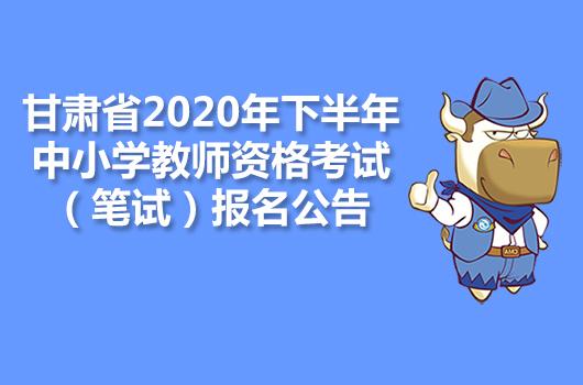 甘肃省2020年下半年中小学教师资格考试(笔试)报名公告