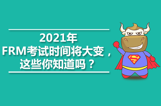 2021年FRM考试时间将大变,这些你知道吗?
