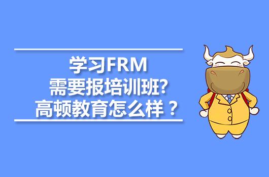 学习FRM需要报培训班?高顿教育怎么样?