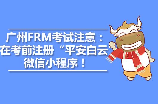 """广州FRM考试注意:必须在考前注册""""平安白云""""微信小程序!"""