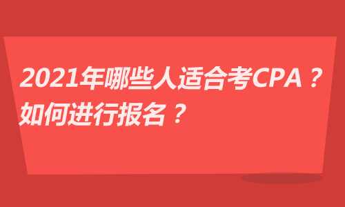 2021年哪些人适合考CPA?如何进行报名?
