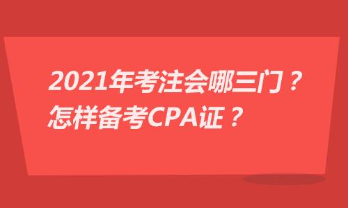 2021年考注会哪三门?怎样备考CPA证?