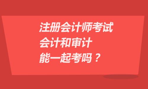 注册会计师考试会计和审计能一起考吗?
