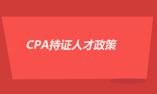 CPA持证人才政策,CPA证书含金量!