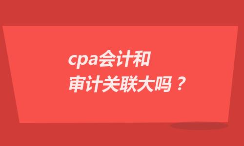 cpa会计和审计关联大吗?注会备考经验分享!