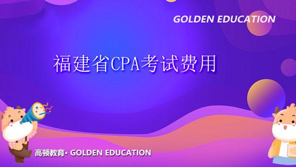 福建省2021年注会报名费用,福建CPA考试地点!