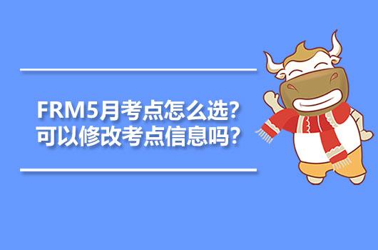 2021年FRM5月考点怎么选?可以修改考点信息吗?