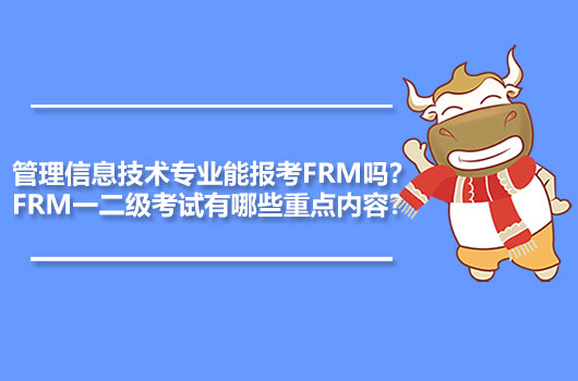 管理信息技术专业能报考FRM吗?FRM一二级考试有哪些重点内容?